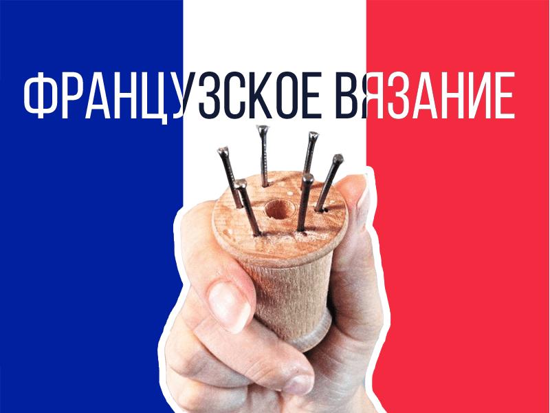 Коротко о французском вязании. Интересный способ